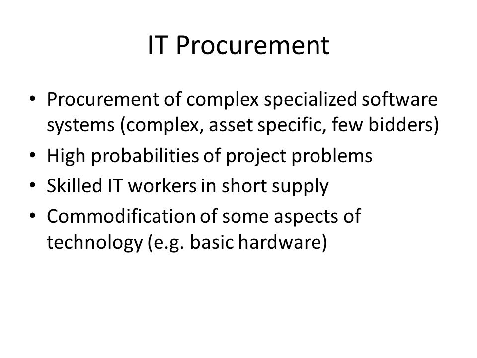 IT Procurement Procurement of complex specialized software systems (complex, asset specific, few bidders) High probabilities of project problems Skilled IT workers in short supply Commodification of some aspects of technology (e.g.