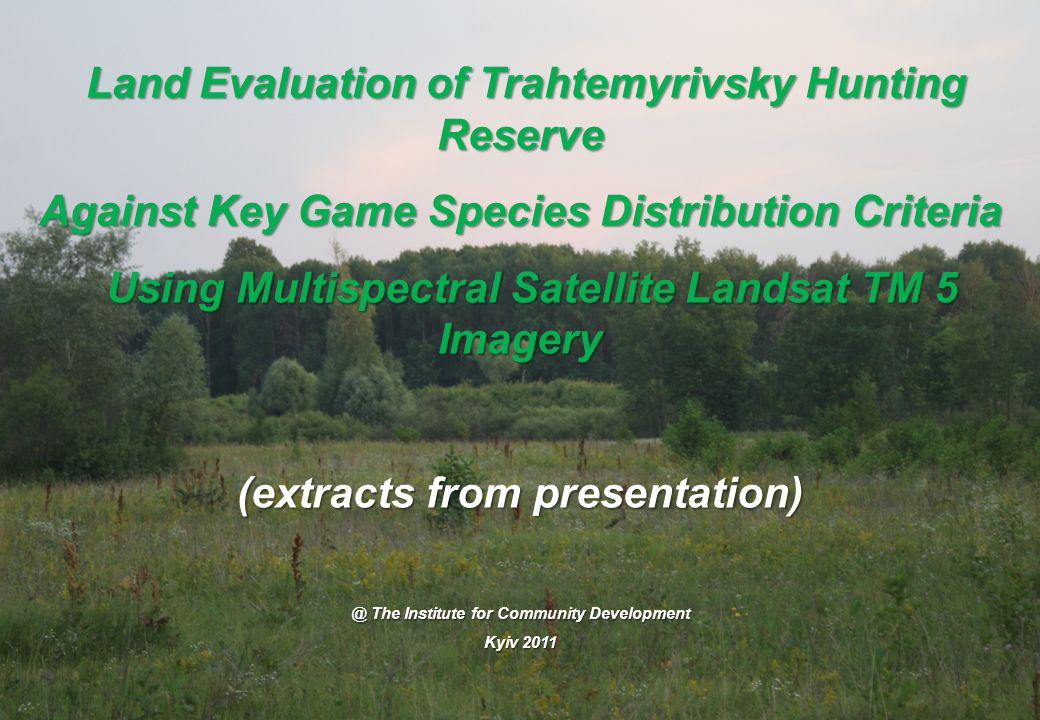 Land Evaluation of Trahtemyrivsky Hunting Reserve Land Evaluation of Trahtemyrivsky Hunting Reserve Against Key Game Species Distribution Criteria Using Multispectral Satellite Landsat TM 5 Imagery Using Multispectral Satellite Landsat TM 5 Imagery (extracts from The Institute for Community Development Kyiv 2011