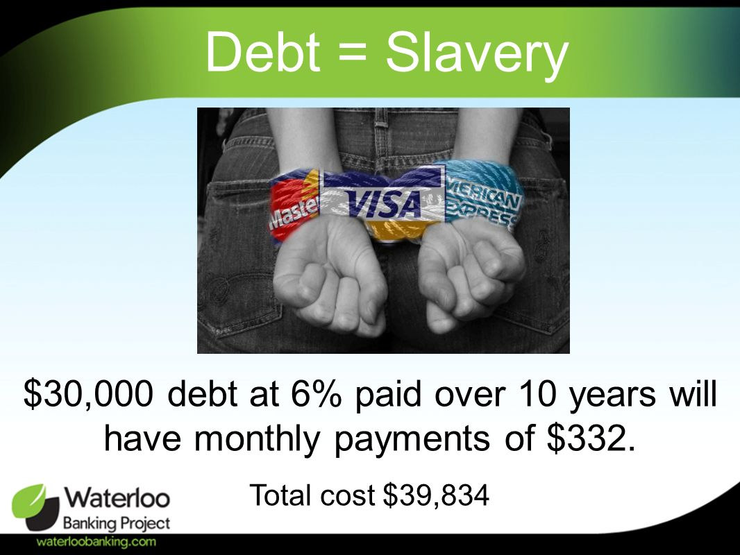 Debt = Slavery $30,000 debt at 6% paid over 10 years will have monthly payments of $332.