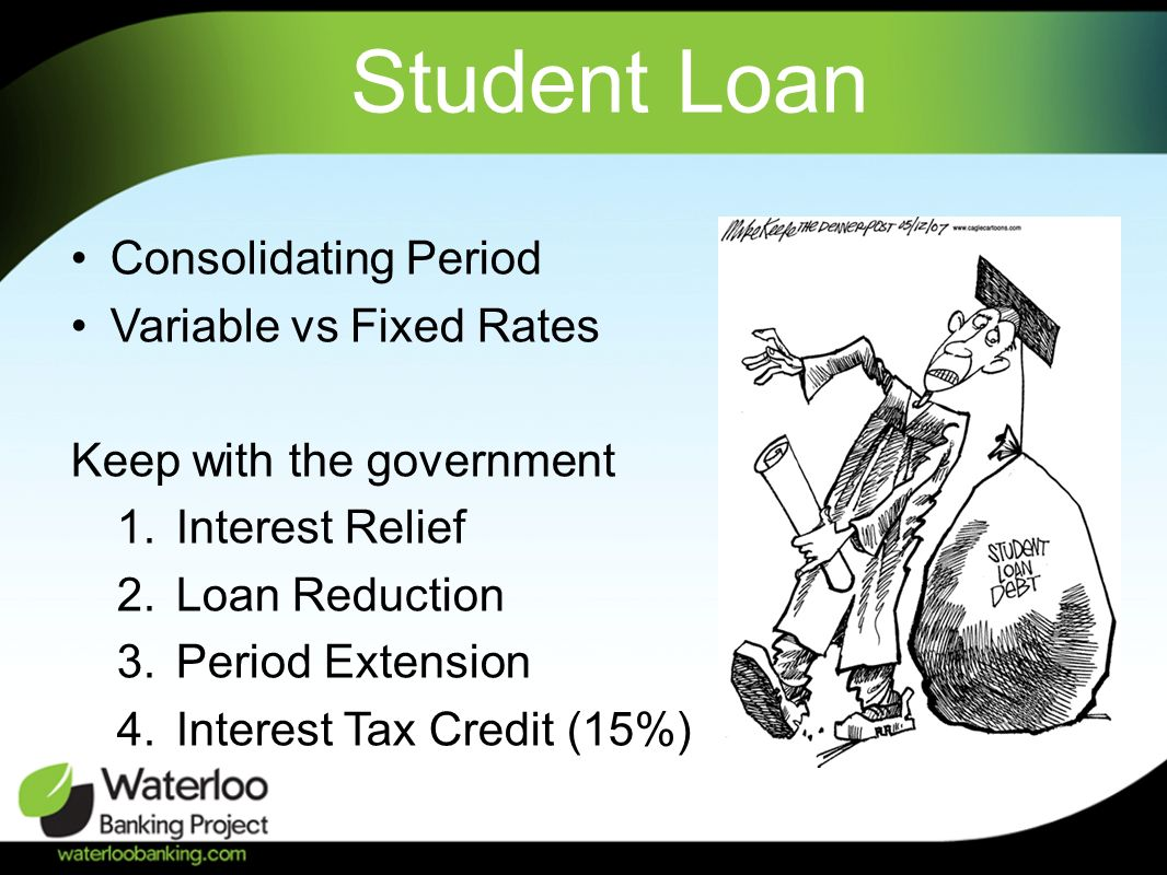Student Loan Consolidating Period Variable vs Fixed Rates Keep with the government 1.Interest Relief 2.Loan Reduction 3.Period Extension 4.Interest Tax Credit (15%)