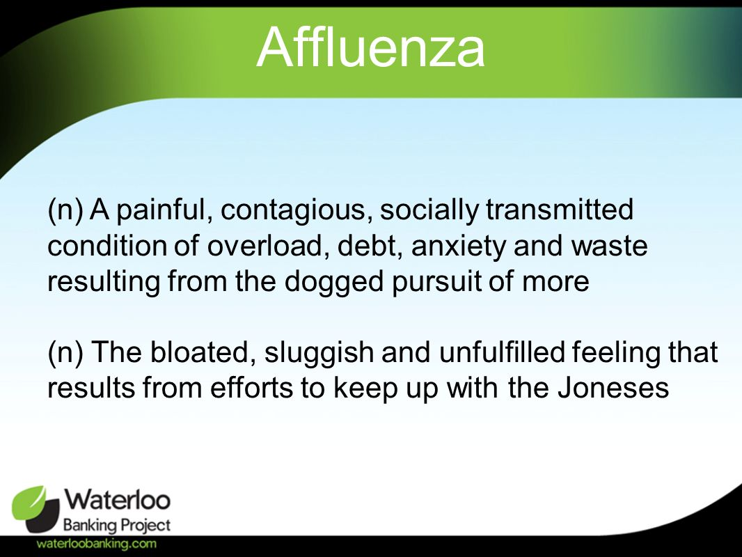 Affluenza (n) A painful, contagious, socially transmitted condition of overload, debt, anxiety and waste resulting from the dogged pursuit of more (n) The bloated, sluggish and unfulfilled feeling that results from efforts to keep up with the Joneses