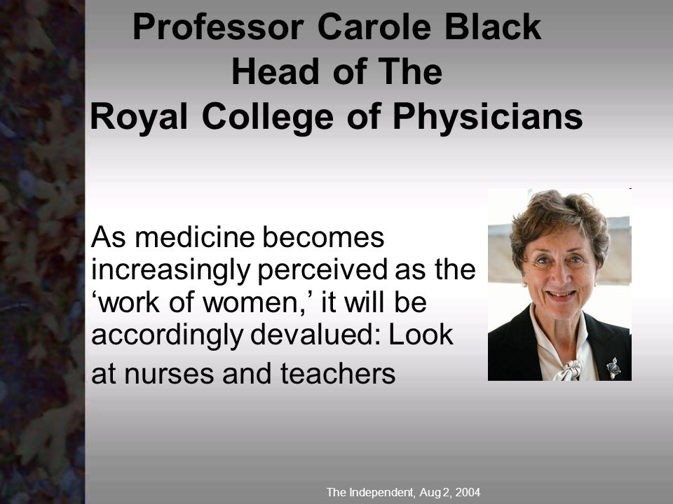 Professor Carole Black Head of The Royal College of Physicians As medicine becomes increasingly perceived as the work of women, it will be accordingly devalued: Look at nurses and teachers The Independent, Aug 2, 2004