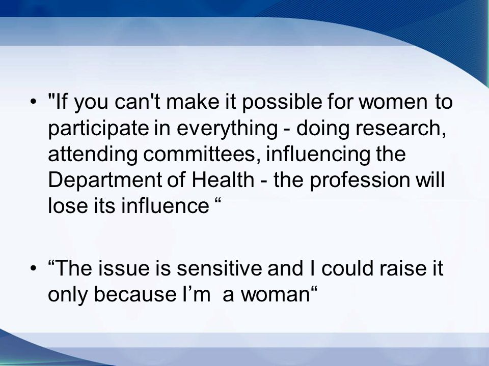 If you can t make it possible for women to participate in everything - doing research, attending committees, influencing the Department of Health - the profession will lose its influence The issue is sensitive and I could raise it only because Im a woman