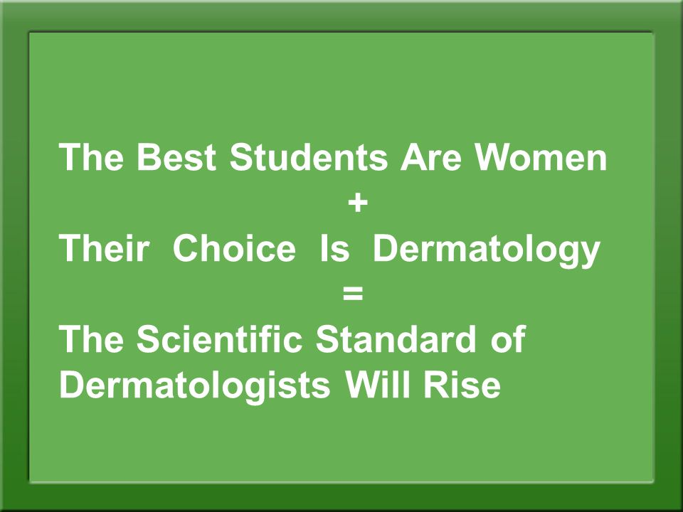 The Best Students Are Women + Their Choice Is Dermatology = The Scientific Standard of Dermatologists Will Rise
