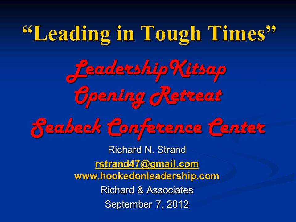 Leading in Tough Times LeadershipKitsap Opening Retreat Seabeck Conference Center Richard N.