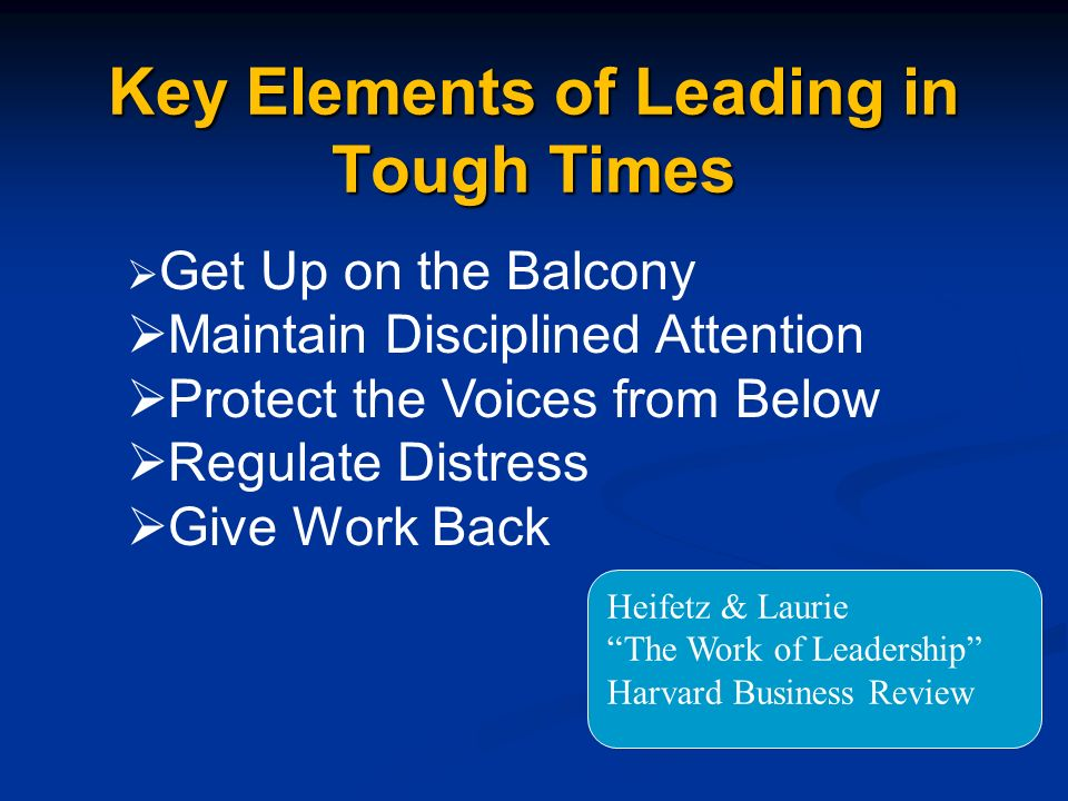 Key Elements of Leading in Tough Times Get Up on the Balcony Maintain Disciplined Attention Protect the Voices from Below Regulate Distress Give Work Back Heifetz & Laurie The Work of Leadership Harvard Business Review