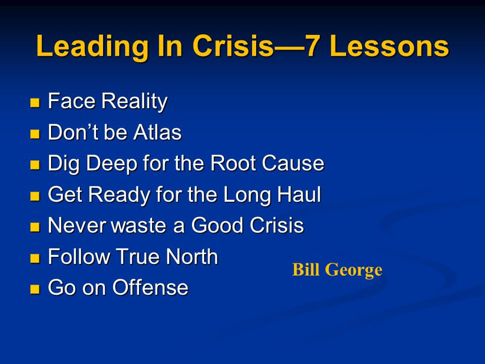 Leading In Crisis7 Lessons Face Reality Face Reality Dont be Atlas Dont be Atlas Dig Deep for the Root Cause Dig Deep for the Root Cause Get Ready for the Long Haul Get Ready for the Long Haul Never waste a Good Crisis Never waste a Good Crisis Follow True North Follow True North Go on Offense Go on Offense Bill George