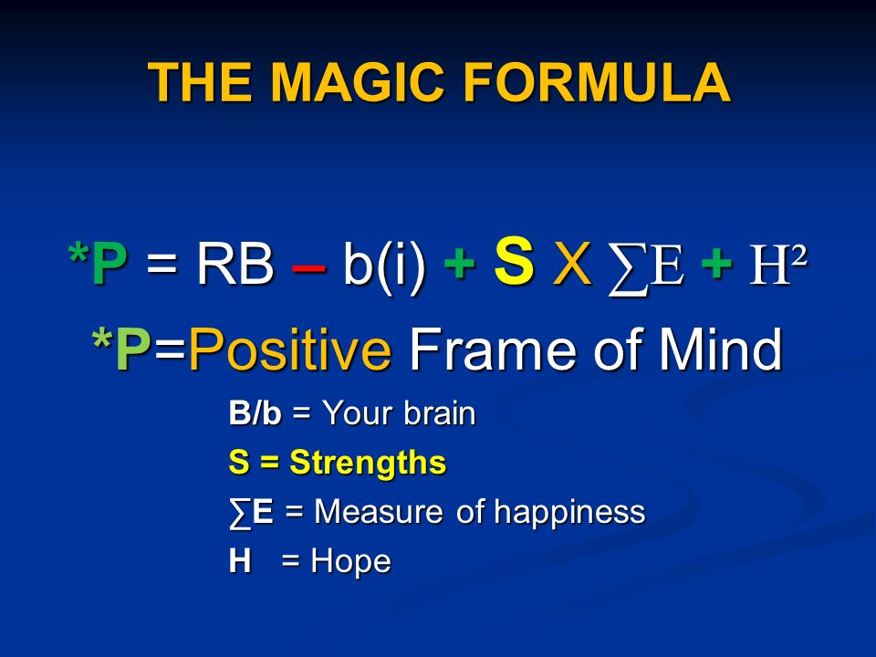 THE MAGIC FORMULA *P = RB – b(i) + S X E + H² *P=Positive Frame of Mind B/b = Your brain S = Strengths E = Measure of happiness H = Hope