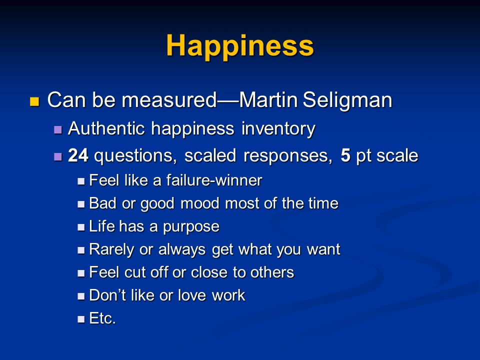 Happiness Can be measuredMartin Seligman Can be measuredMartin Seligman Authentic happiness inventory Authentic happiness inventory 24 questions, scaled responses, 5 pt scale 24 questions, scaled responses, 5 pt scale Feel like a failure-winner Feel like a failure-winner Bad or good mood most of the time Bad or good mood most of the time Life has a purpose Life has a purpose Rarely or always get what you want Rarely or always get what you want Feel cut off or close to others Feel cut off or close to others Dont like or love work Dont like or love work Etc.