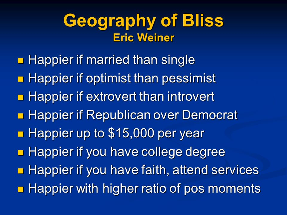 Geography of Bliss Eric Weiner Happier if married than single Happier if married than single Happier if optimist than pessimist Happier if optimist than pessimist Happier if extrovert than introvert Happier if extrovert than introvert Happier if Republican over Democrat Happier if Republican over Democrat Happier up to $15,000 per year Happier up to $15,000 per year Happier if you have college degree Happier if you have college degree Happier if you have faith, attend services Happier if you have faith, attend services Happier with higher ratio of pos moments Happier with higher ratio of pos moments