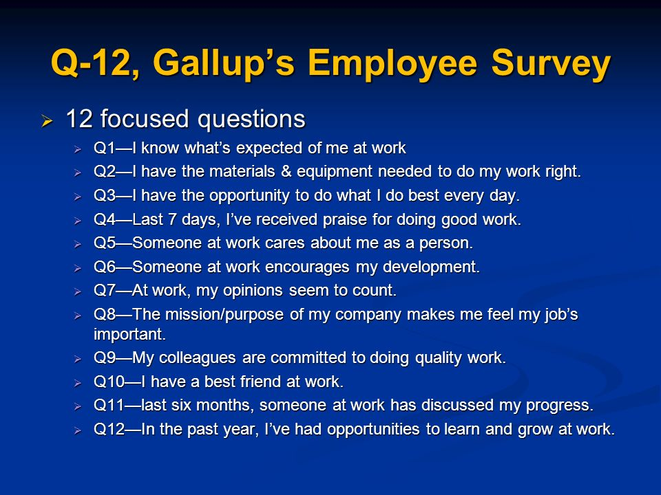 Q-12, Gallups Employee Survey 12 focused questions 12 focused questions Q1I know whats expected of me at work Q1I know whats expected of me at work Q2I have the materials & equipment needed to do my work right.