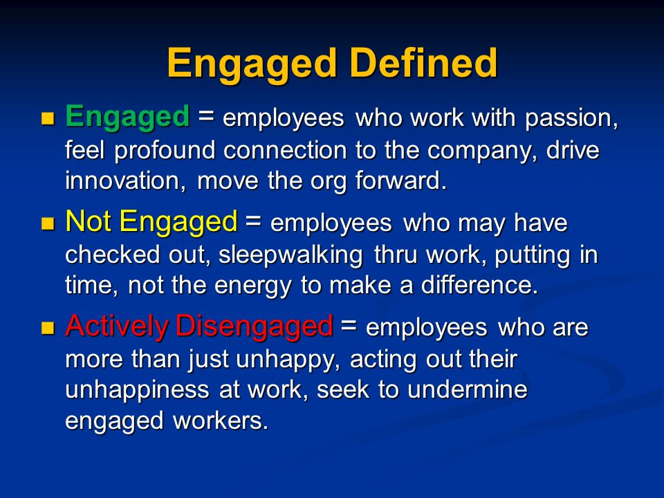 Engaged Defined Engaged = employees who work with passion, feel profound connection to the company, drive innovation, move the org forward.