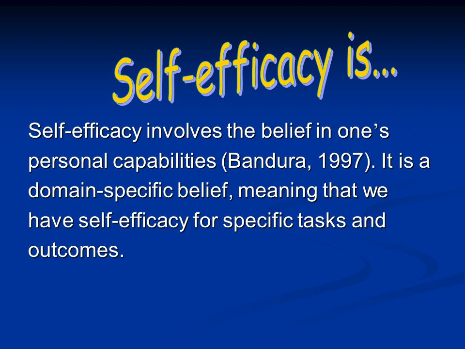 Self-efficacy involves the belief in one s personal capabilities (Bandura, 1997).