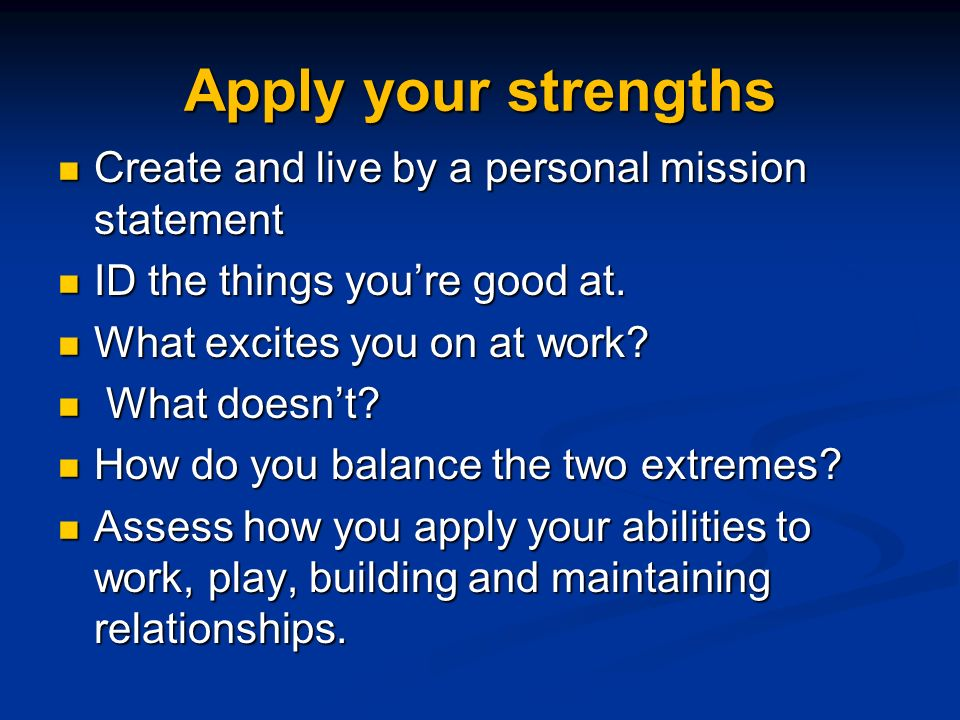Apply your strengths Create and live by a personal mission statement Create and live by a personal mission statement ID the things youre good at.