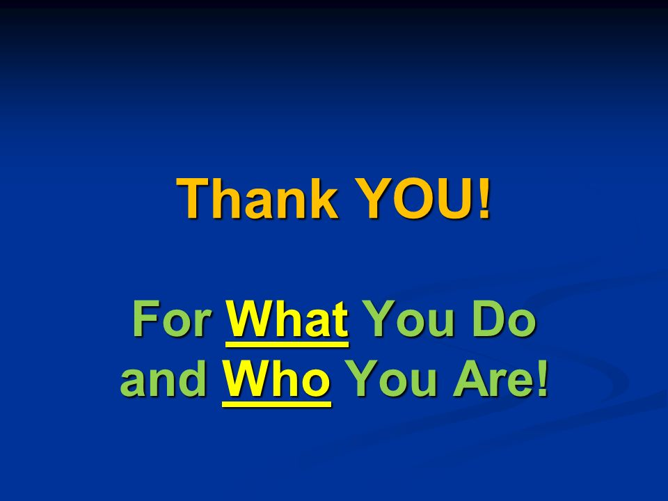 Thank YOU! For What You Do and Who You Are!