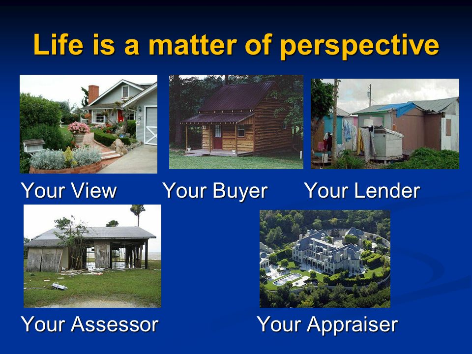 Life is a matter of perspective Your ViewYour BuyerYour Lender Your AssessorYour Appraiser