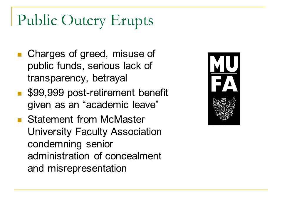 Public Outcry Erupts Charges of greed, misuse of public funds, serious lack of transparency, betrayal $99,999 post-retirement benefit given as an academic leave Statement from McMaster University Faculty Association condemning senior administration of concealment and misrepresentation