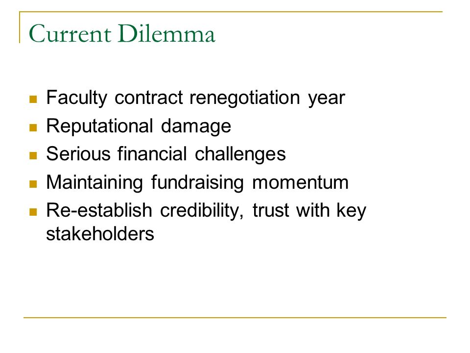 Current Dilemma Faculty contract renegotiation year Reputational damage Serious financial challenges Maintaining fundraising momentum Re-establish credibility, trust with key stakeholders