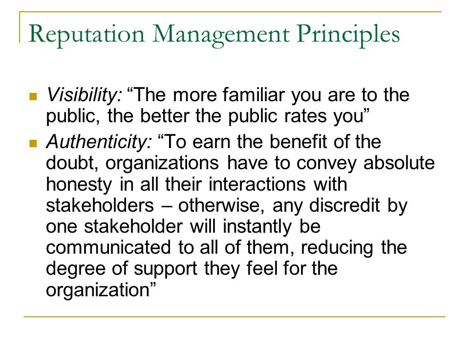 Reputation Management Principles Visibility: The more familiar you are to the public, the better the public rates you Authenticity: To earn the benefit of the doubt, organizations have to convey absolute honesty in all their interactions with stakeholders – otherwise, any discredit by one stakeholder will instantly be communicated to all of them, reducing the degree of support they feel for the organization
