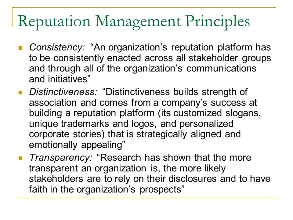 Reputation Management Principles Consistency: An organizations reputation platform has to be consistently enacted across all stakeholder groups and through all of the organizations communications and initiatives Distinctiveness: Distinctiveness builds strength of association and comes from a companys success at building a reputation platform (its customized slogans, unique trademarks and logos, and personalized corporate stories) that is strategically aligned and emotionally appealing Transparency: Research has shown that the more transparent an organization is, the more likely stakeholders are to rely on their disclosures and to have faith in the organizations prospects