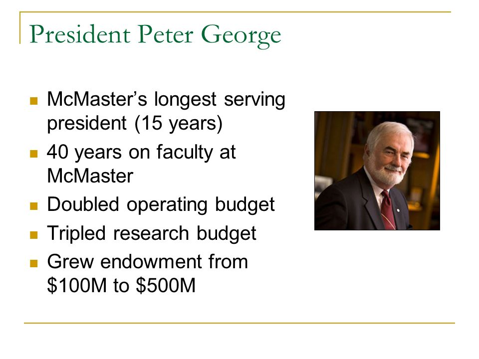 President Peter George McMasters longest serving president (15 years) 40 years on faculty at McMaster Doubled operating budget Tripled research budget Grew endowment from $100M to $500M