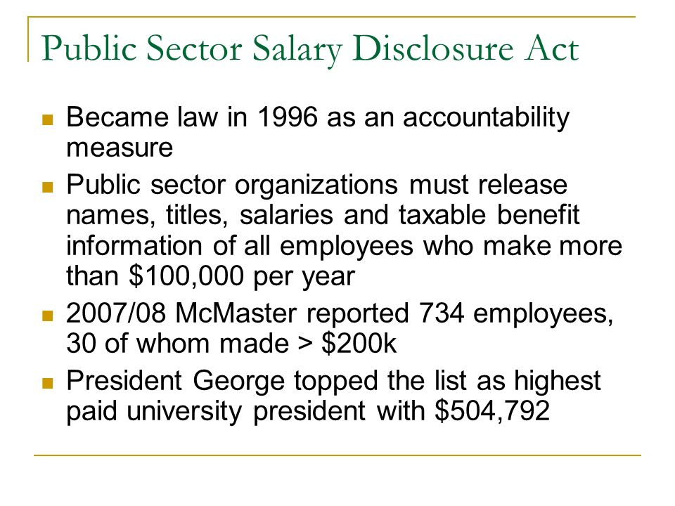 Public Sector Salary Disclosure Act Became law in 1996 as an accountability measure Public sector organizations must release names, titles, salaries and taxable benefit information of all employees who make more than $100,000 per year 2007/08 McMaster reported 734 employees, 30 of whom made > $200k President George topped the list as highest paid university president with $504,792