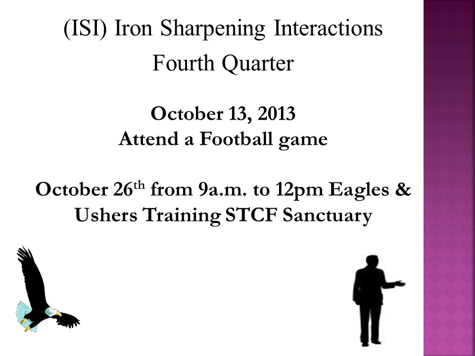 (ISI) Iron Sharpening Interactions Fourth Quarter October 13, 2013 Attend a Football game October 26 th from 9a.m.