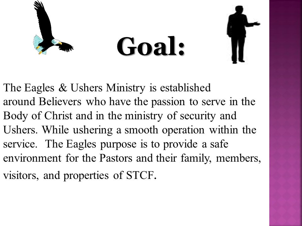 Goal: The Eagles & Ushers Ministry is established around Believers who have the passion to serve in the Body of Christ and in the ministry of security and Ushers.
