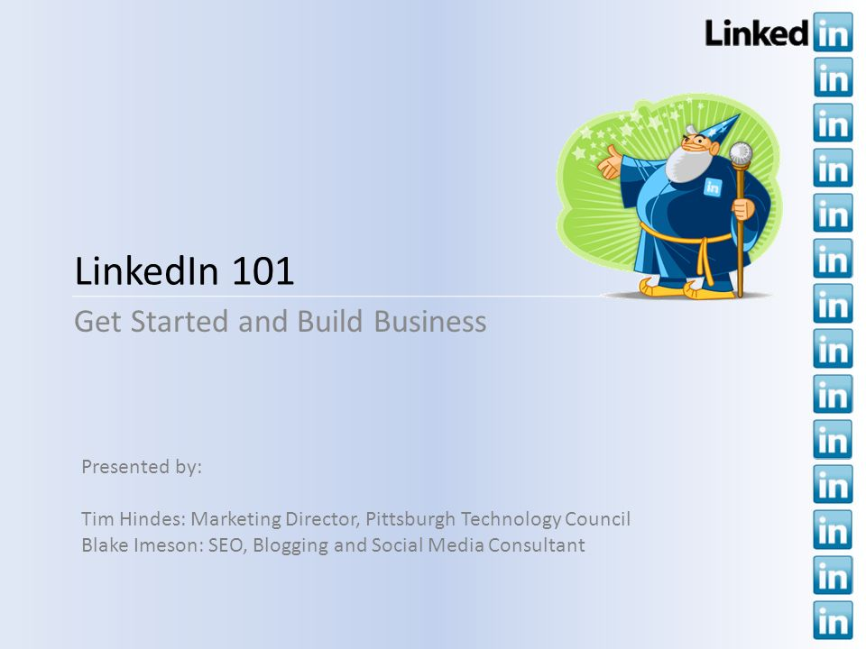 LinkedIn 101 Get Started and Build Business Presented by: Tim Hindes: Marketing Director, Pittsburgh Technology Council Blake Imeson: SEO, Blogging and Social Media Consultant