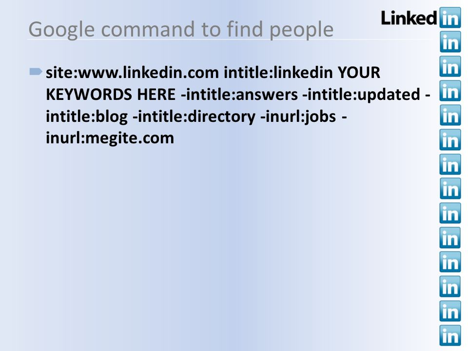 Google command to find people site:  intitle:linkedin YOUR KEYWORDS HERE -intitle:answers -intitle:updated - intitle:blog -intitle:directory -inurl:jobs - inurl:megite.com
