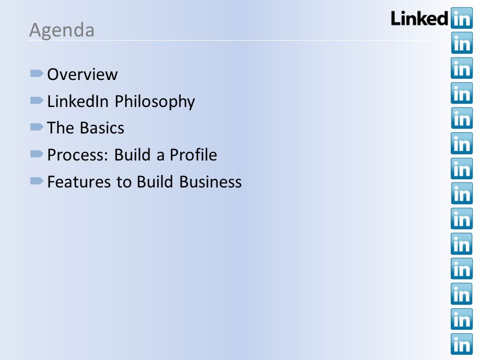 Agenda Overview LinkedIn Philosophy The Basics Process: Build a Profile Features to Build Business