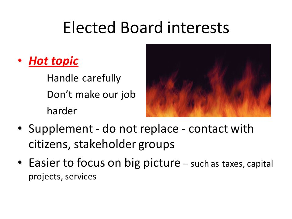 Elected Board interests Hot topic Handle carefully Dont make our job harder Supplement - do not replace - contact with citizens, stakeholder groups Easier to focus on big picture – such as taxes, capital projects, services