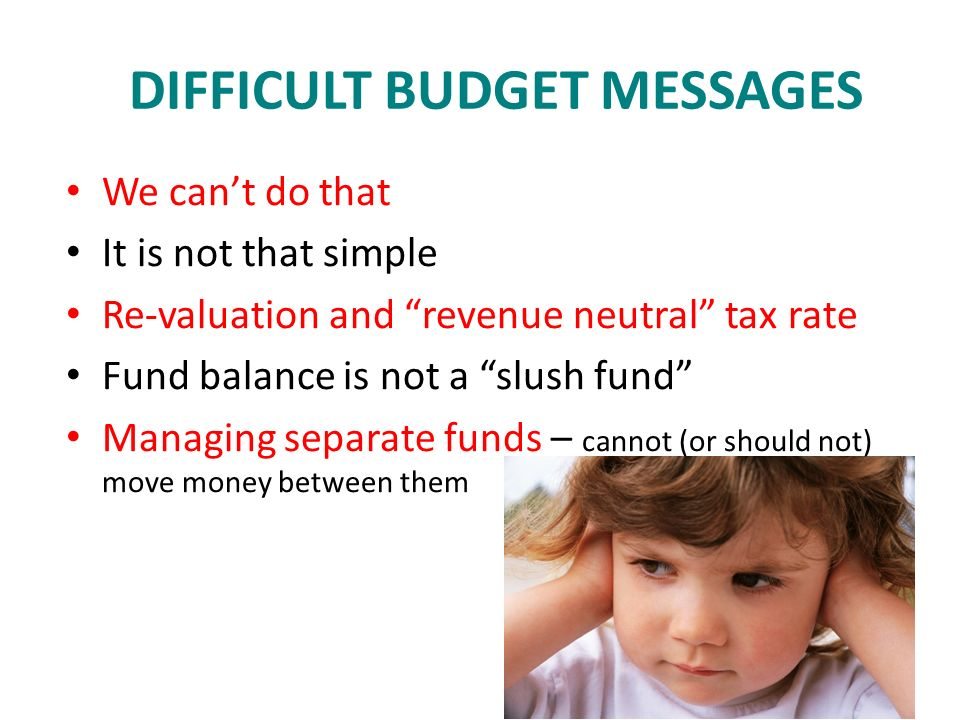 DIFFICULT BUDGET MESSAGES We cant do that It is not that simple Re-valuation and revenue neutral tax rate Fund balance is not a slush fund Managing separate funds – cannot (or should not) move money between them
