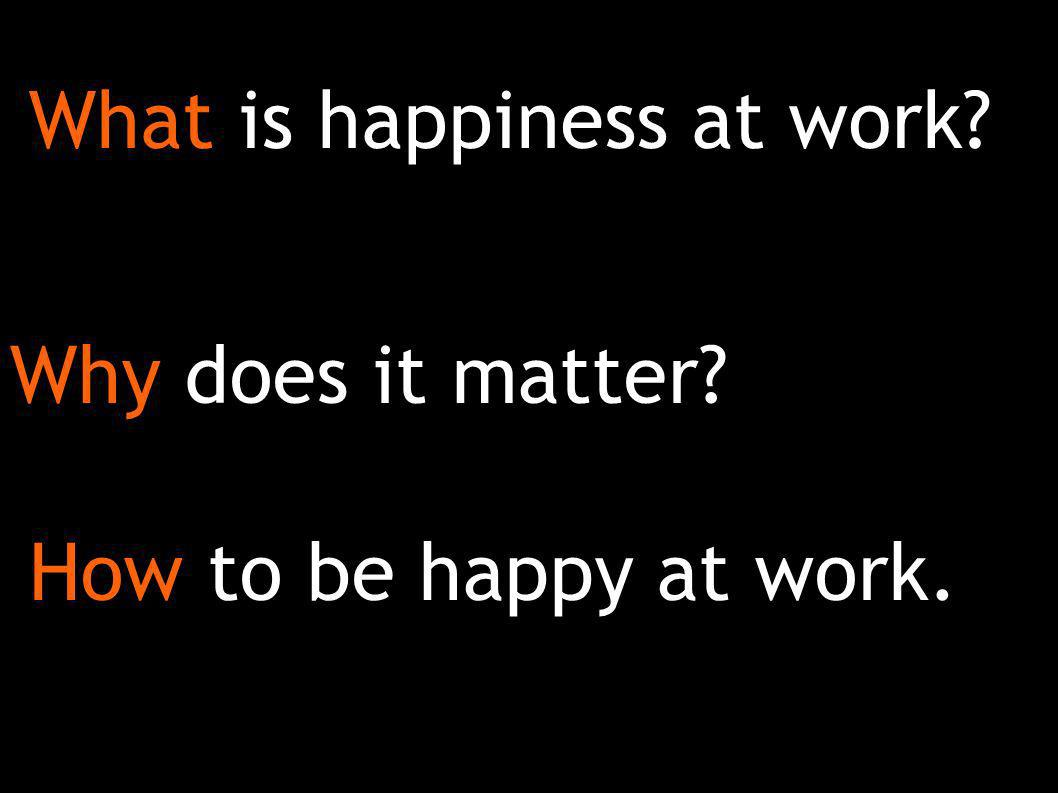 What is happiness at work Why does it matter How to be happy at work.