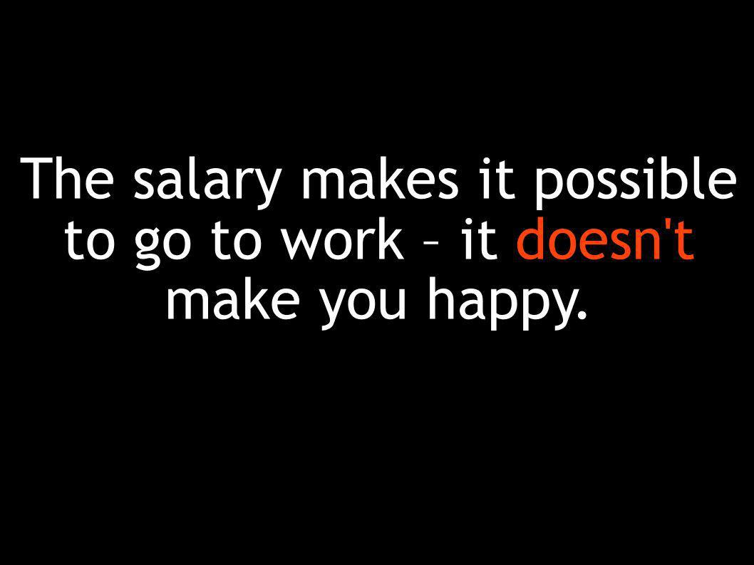 The salary makes it possible to go to work – it doesn t make you happy.