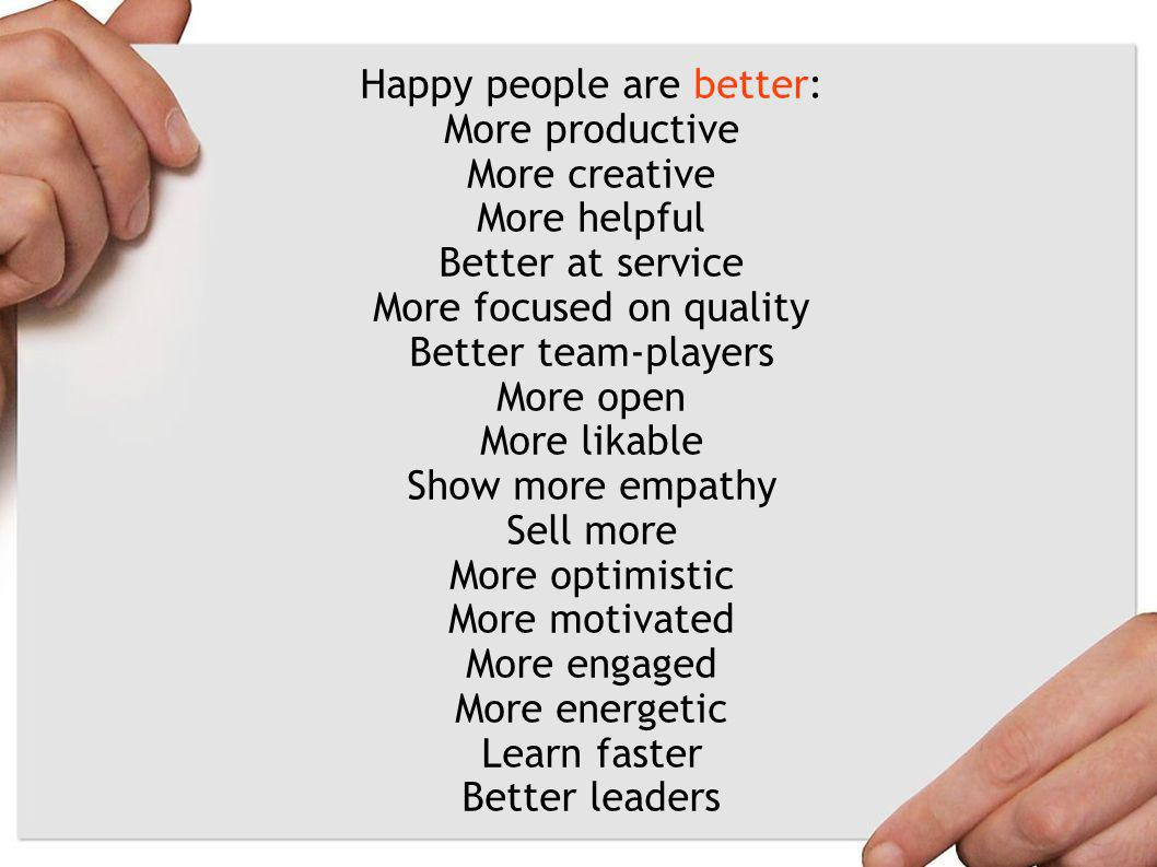 Happy people are better: More productive More creative More helpful Better at service More focused on quality Better team-players More open More likable Show more empathy Sell more More optimistic More motivated More engaged More energetic Learn faster Better leaders