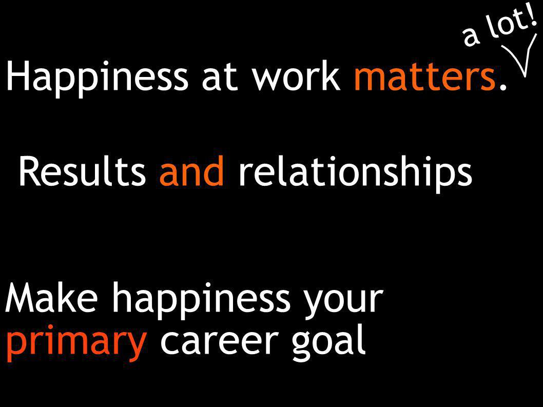 Make happiness your primary career goal Happiness at work matters. a lot! Results and relationships