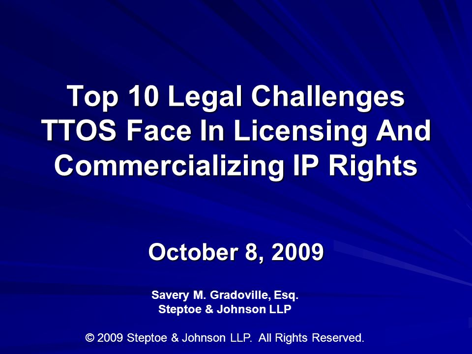 Top 10 Legal Challenges TTOS Face In Licensing And Commercializing IP Rights October 8, 2009 Savery M.