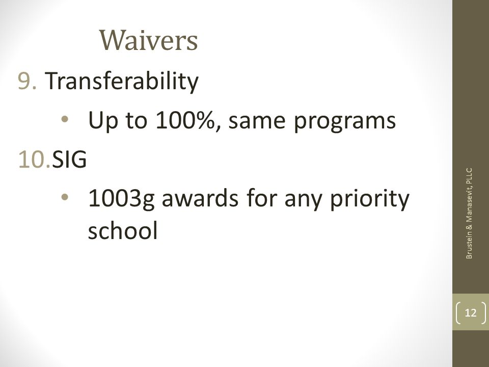 Waivers 9.Transferability Up to 100%, same programs 10.SIG 1003g awards for any priority school Brustein & Manasevit, PLLC 12