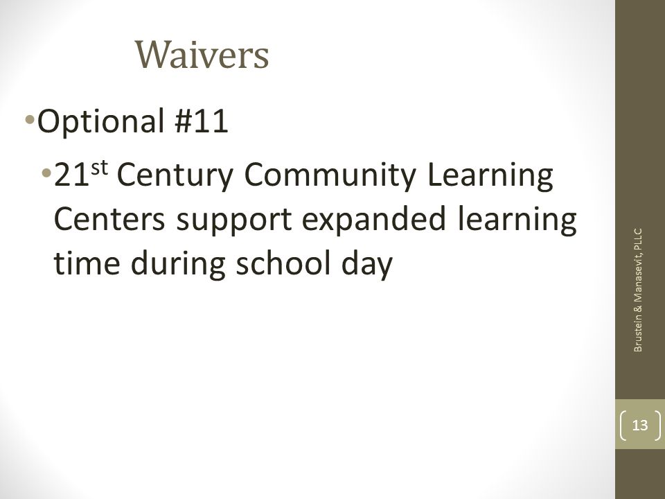 Waivers Optional #11 21 st Century Community Learning Centers support expanded learning time during school day Brustein & Manasevit, PLLC 13