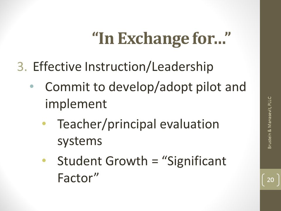 In Exchange for… 3.Effective Instruction/Leadership Commit to develop/adopt pilot and implement Teacher/principal evaluation systems Student Growth = Significant Factor Brustein & Manasevit, PLLC 20