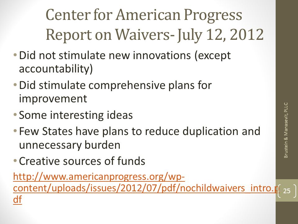 Center for American Progress Report on Waivers- July 12, 2012 Did not stimulate new innovations (except accountability) Did stimulate comprehensive plans for improvement Some interesting ideas Few States have plans to reduce duplication and unnecessary burden Creative sources of funds   content/uploads/issues/2012/07/pdf/nochildwaivers_intro.p df Brustein & Manasevit, PLLC 25