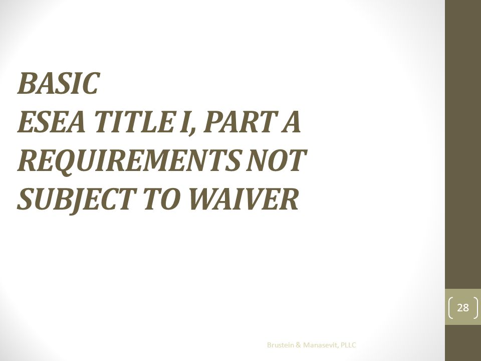 BASIC ESEA TITLE I, PART A REQUIREMENTS NOT SUBJECT TO WAIVER Brustein & Manasevit, PLLC 28