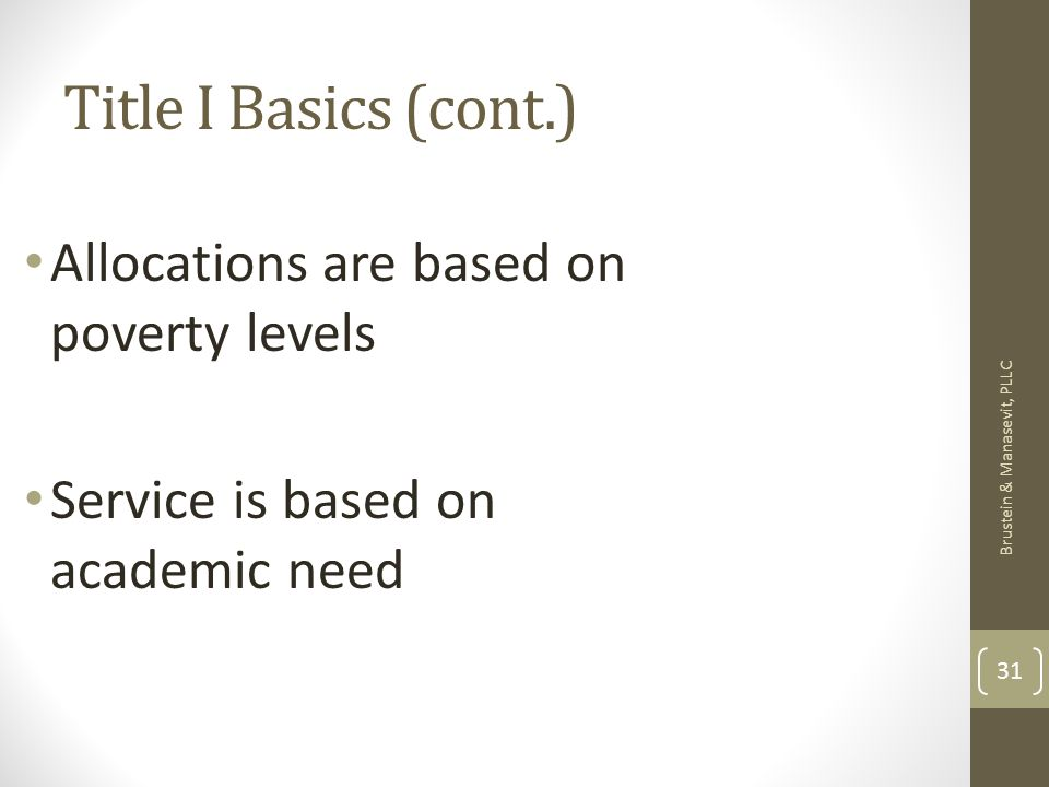 Title I Basics (cont.) Brustein & Manasevit, PLLC 31 Allocations are based on poverty levels Service is based on academic need