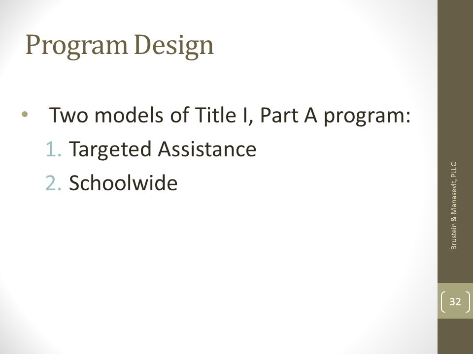 Program Design Two models of Title I, Part A program: 1.Targeted Assistance 2.Schoolwide Brustein & Manasevit, PLLC 32