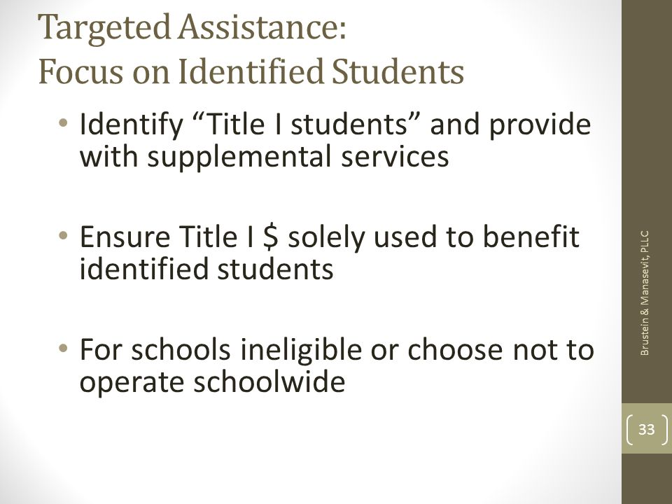 Targeted Assistance: Focus on Identified Students Identify Title I students and provide with supplemental services Ensure Title I $ solely used to benefit identified students For schools ineligible or choose not to operate schoolwide Brustein & Manasevit, PLLC 33