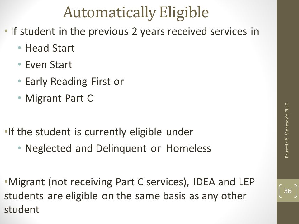 Automatically Eligible If student in the previous 2 years received services in Head Start Even Start Early Reading First or Migrant Part C If the student is currently eligible under Neglected and Delinquent or Homeless Migrant (not receiving Part C services), IDEA and LEP students are eligible on the same basis as any other student Brustein & Manasevit, PLLC 36