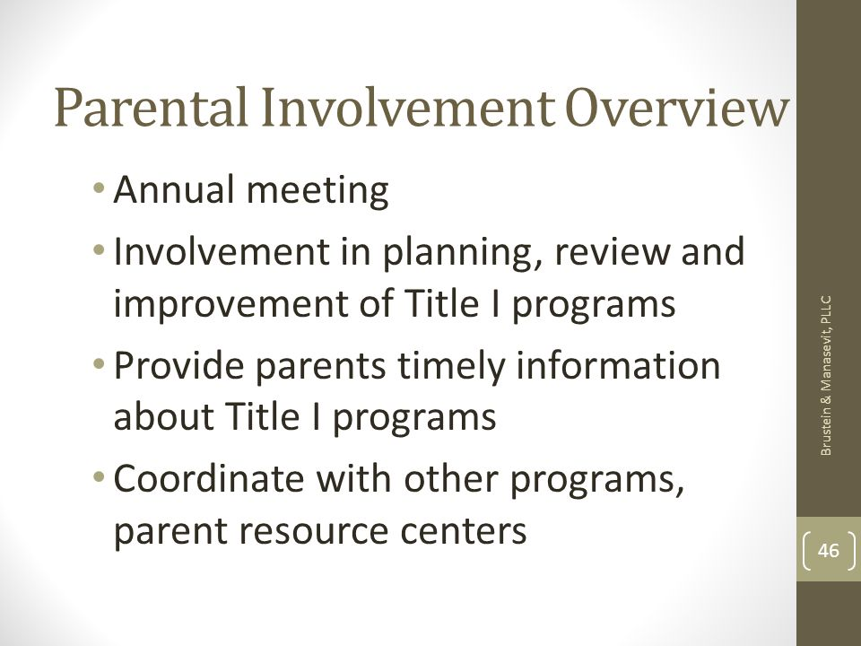 Parental Involvement Overview Annual meeting Involvement in planning, review and improvement of Title I programs Provide parents timely information about Title I programs Coordinate with other programs, parent resource centers Brustein & Manasevit, PLLC 46