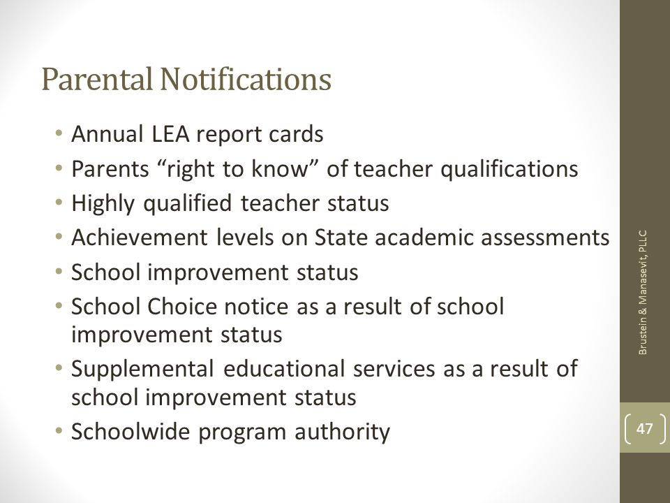 Parental Notifications Annual LEA report cards Parents right to know of teacher qualifications Highly qualified teacher status Achievement levels on State academic assessments School improvement status School Choice notice as a result of school improvement status Supplemental educational services as a result of school improvement status Schoolwide program authority Brustein & Manasevit, PLLC 47