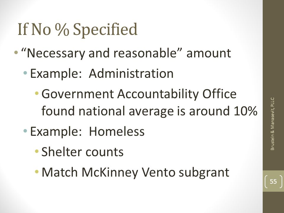 If No % Specified Necessary and reasonable amount Example: Administration Government Accountability Office found national average is around 10% Example: Homeless Shelter counts Match McKinney Vento subgrant Brustein & Manasevit, PLLC 55